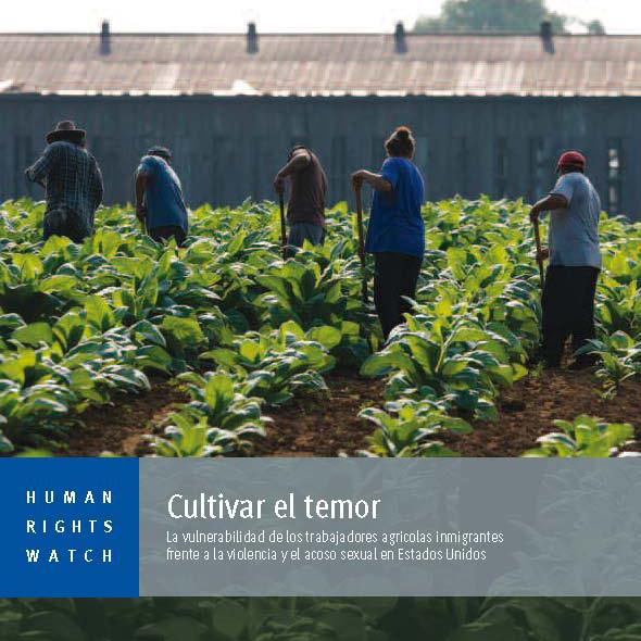 HUMAN RIGHT WATCH -Cultivar el temor. La vulnerabilidad de los trabajadores agrícolas inmigrantes